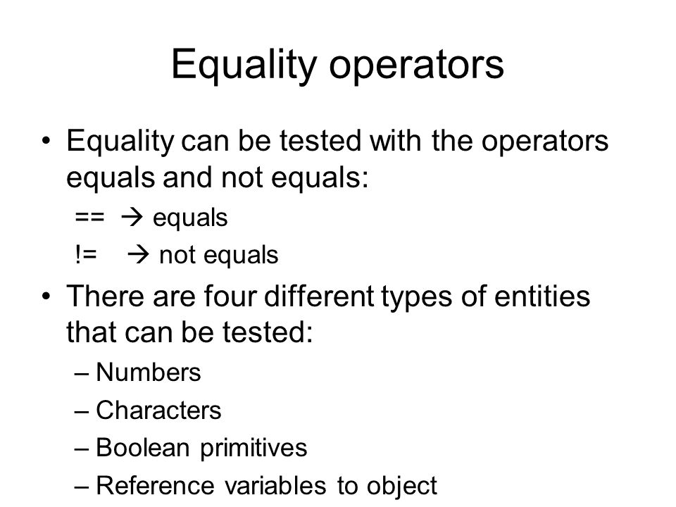 Equality operators Equality can be tested with the operators equals and not equals: ==  equals !=  not equals There are four different types of entities that can be tested: –Numbers –Characters –Boolean primitives –Reference variables to object
