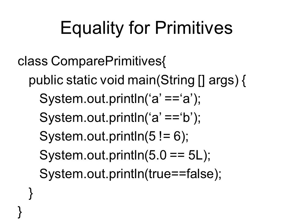 Equality for Primitives class ComparePrimitives{ public static void main(String [] args) { System.out.println('a' =='a'); System.out.println('a' =='b'