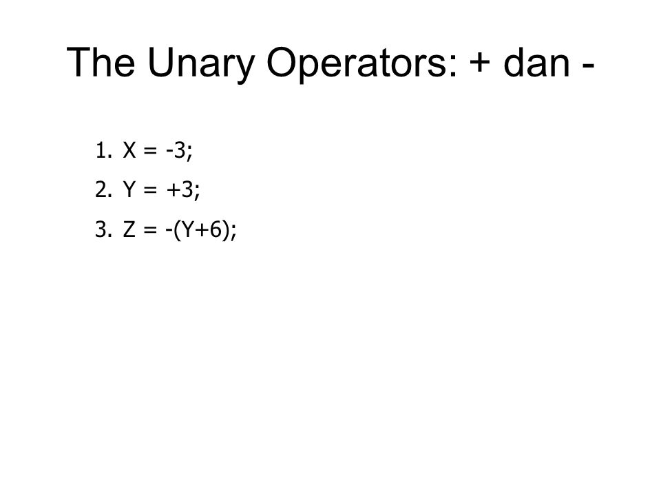 The Unary Operators: + dan - 1.X = -3; 2.Y = +3; 3.Z = -(Y+6);