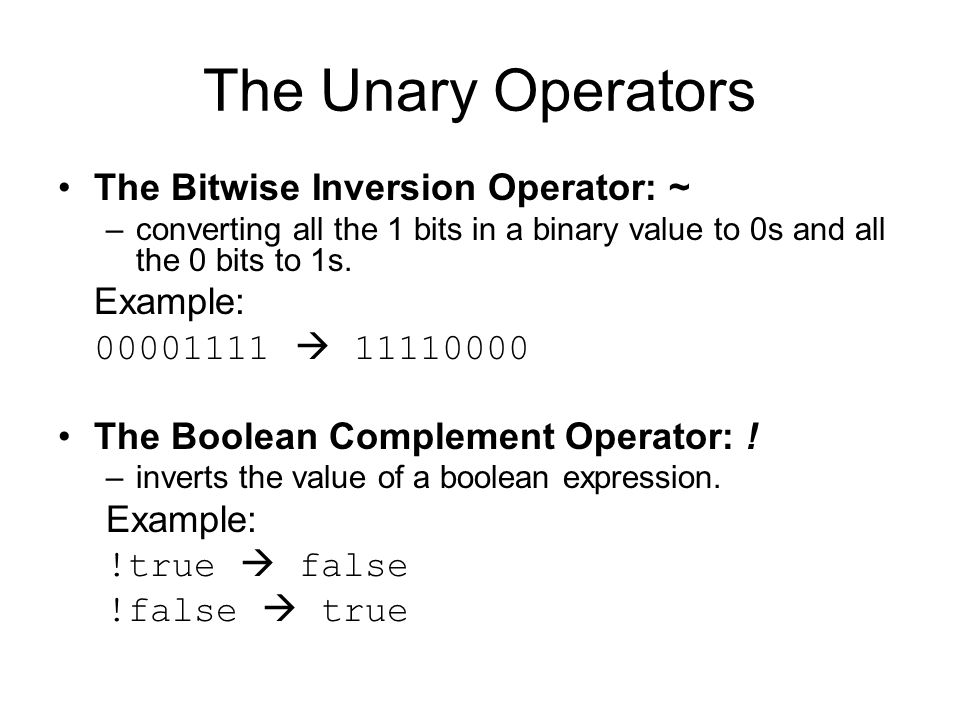The Unary Operators The Bitwise Inversion Operator: ~ –converting all the 1 bits in a binary value to 0s and all the 0 bits to 1s. Example: 00001111 