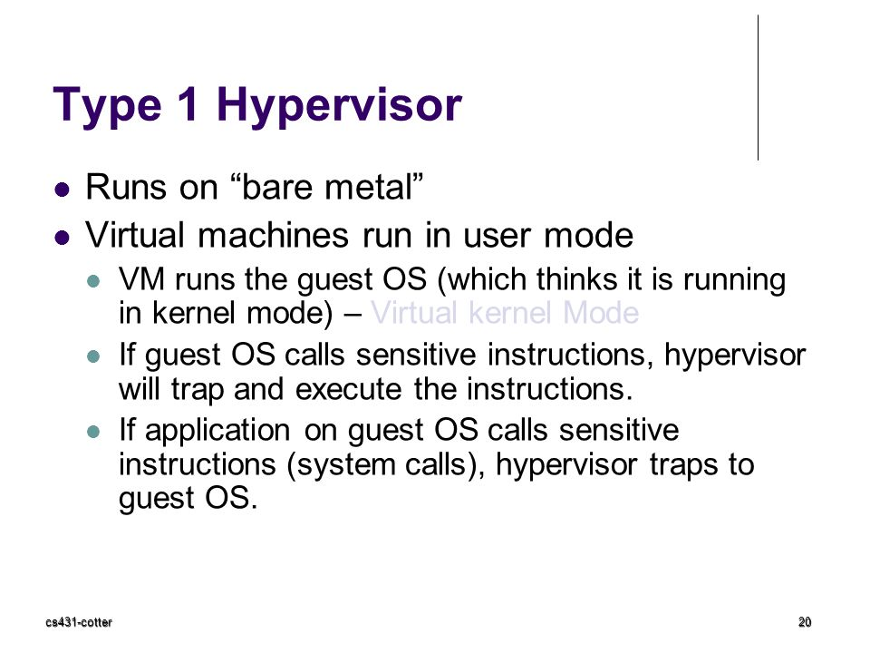 """cs431-cotter20 Type 1 Hypervisor Runs on """"bare metal"""" Virtual machines run in user mode VM runs the guest OS (which thinks it is running in kernel mod"""