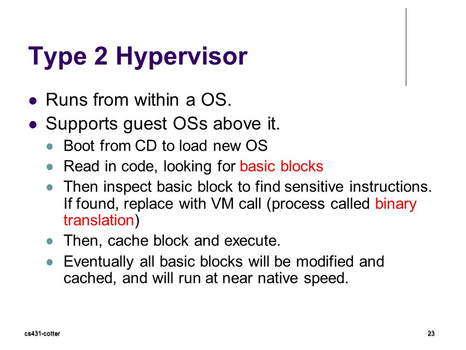 cs431-cotter23 Type 2 Hypervisor Runs from within a OS. Supports guest OSs above it. Boot from CD to load new OS Read in code, looking for basic block