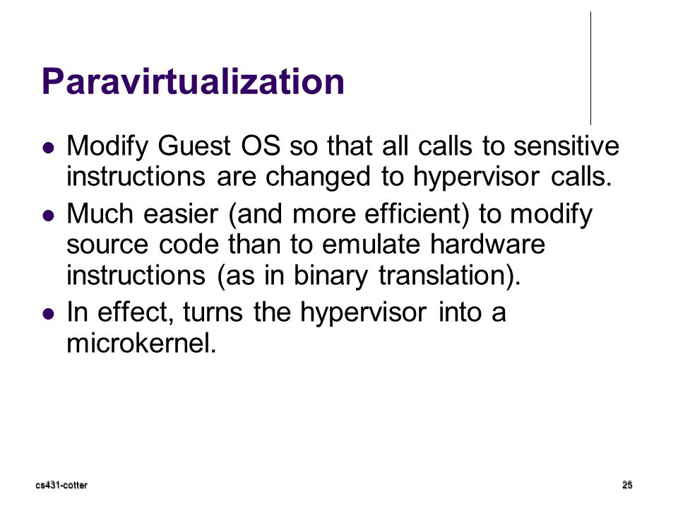 cs431-cotter25 Paravirtualization Modify Guest OS so that all calls to sensitive instructions are changed to hypervisor calls.