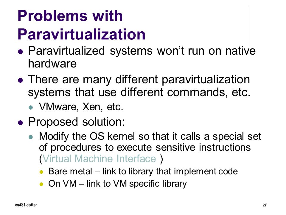 cs431-cotter27 Problems with Paravirtualization Paravirtualized systems won't run on native hardware There are many different paravirtualization syste