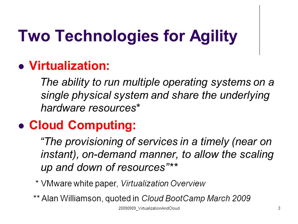 20090909_VirtualizationAndCloud3 Two Technologies for Agility Virtualization: The ability to run multiple operating systems on a single physical system and share the underlying hardware resources* Cloud Computing: The provisioning of services in a timely (near on instant), on-demand manner, to allow the scaling up and down of resources ** * VMware white paper, Virtualization Overview ** Alan Williamson, quoted in Cloud BootCamp March 2009