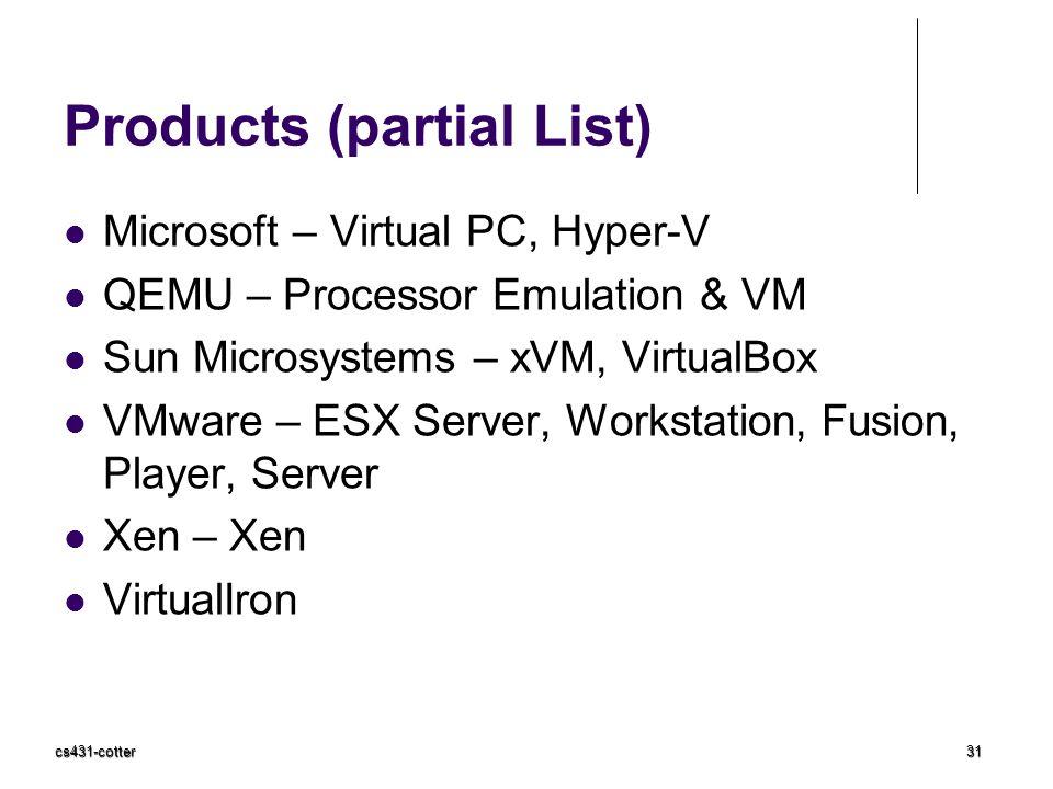 cs431-cotter31 Products (partial List) Microsoft – Virtual PC, Hyper-V QEMU – Processor Emulation & VM Sun Microsystems – xVM, VirtualBox VMware – ESX Server, Workstation, Fusion, Player, Server Xen – Xen VirtualIron