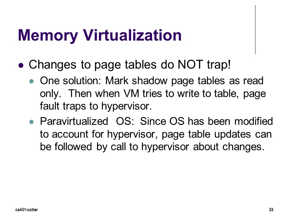 Memory Virtualization Changes to page tables do NOT trap! One solution: Mark shadow page tables as read only. Then when VM tries to write to table, pa