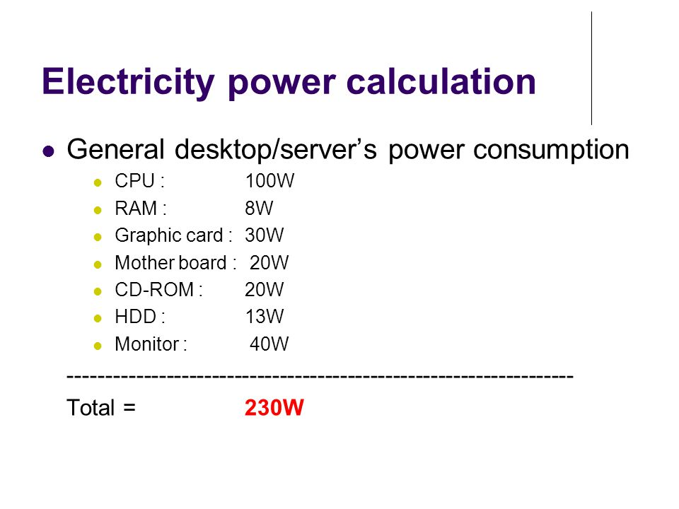 Electricity power calculation General desktop/server's power consumption CPU : 100W RAM : 8W Graphic card : 30W Mother board : 20W CD-ROM : 20W HDD :
