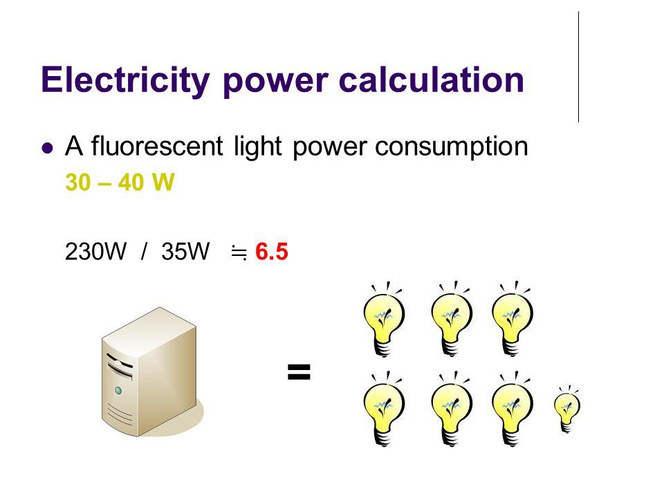 Electricity power calculation A fluorescent light power consumption 30 – 40 W 230W / 35W ≒ 6.5 =