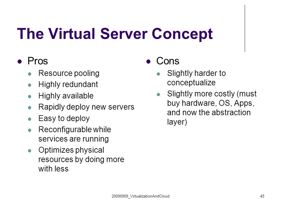 20090909_VirtualizationAndCloud45 The Virtual Server Concept Pros Resource pooling Highly redundant Highly available Rapidly deploy new servers Easy t