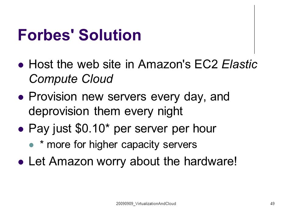20090909_VirtualizationAndCloud49 Forbes Solution Host the web site in Amazon s EC2 Elastic Compute Cloud Provision new servers every day, and deprovision them every night Pay just $0.10* per server per hour * more for higher capacity servers Let Amazon worry about the hardware!