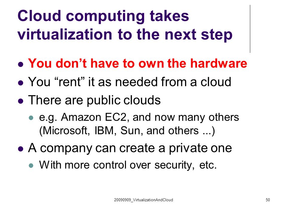 """Cloud computing takes virtualization to the next step You don't have to own the hardware You """"rent"""" it as needed from a cloud There are public clouds"""