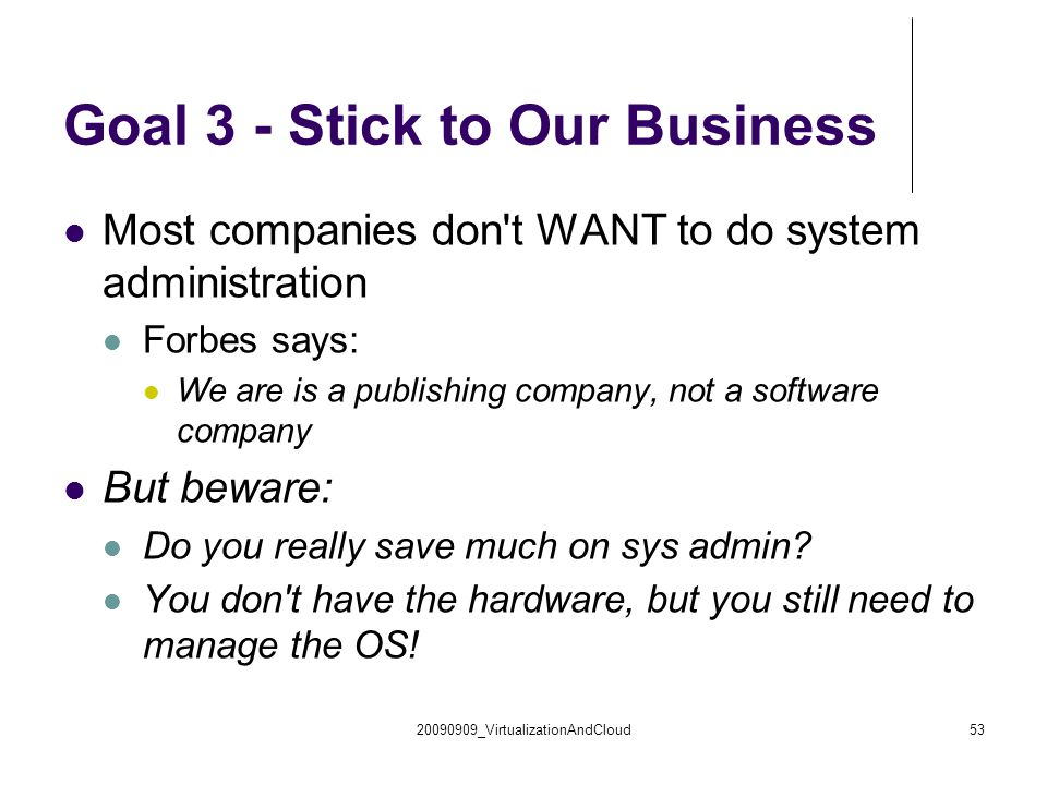 20090909_VirtualizationAndCloud53 Goal 3 - Stick to Our Business Most companies don t WANT to do system administration Forbes says: We are is a publishing company, not a software company But beware: Do you really save much on sys admin.