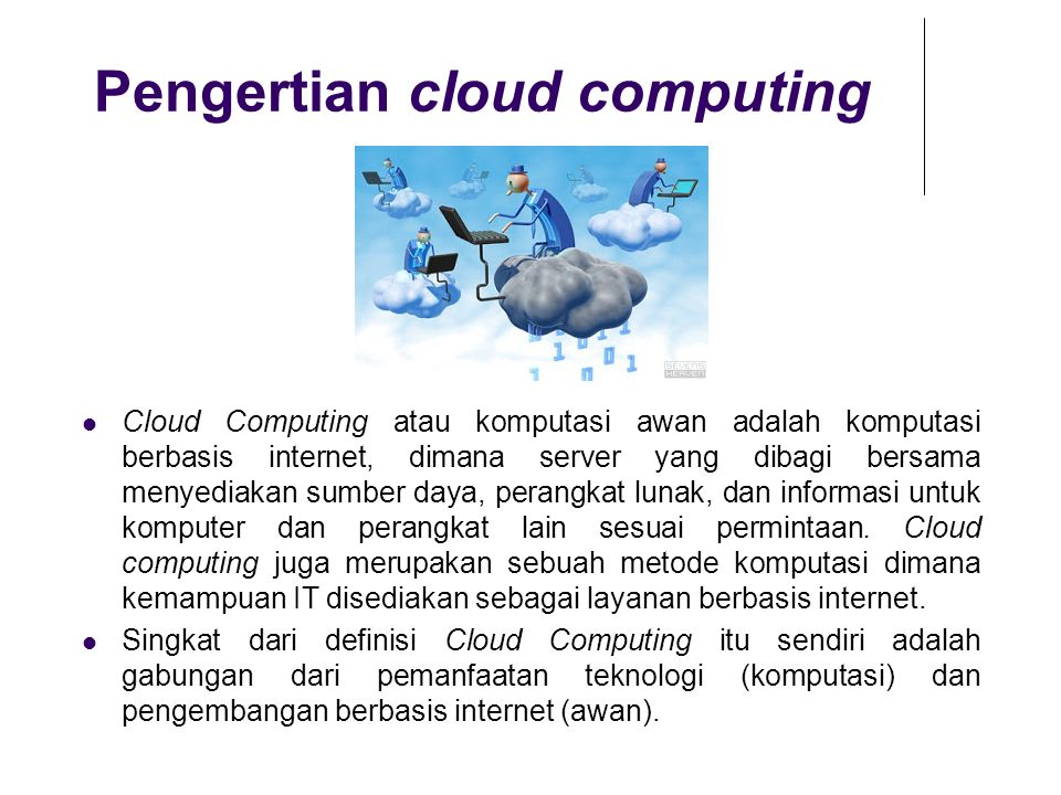 Pengertian cloud computing Cloud Computing atau komputasi awan adalah komputasi berbasis internet, dimana server yang dibagi bersama menyediakan sumbe