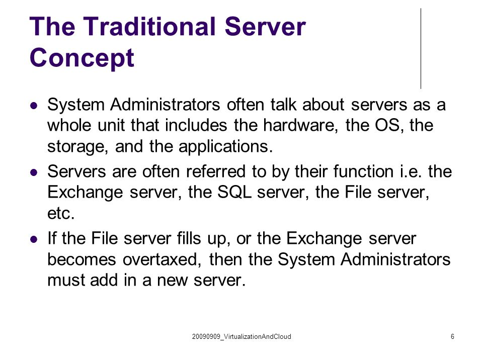 20090909_VirtualizationAndCloud6 The Traditional Server Concept System Administrators often talk about servers as a whole unit that includes the hardware, the OS, the storage, and the applications.