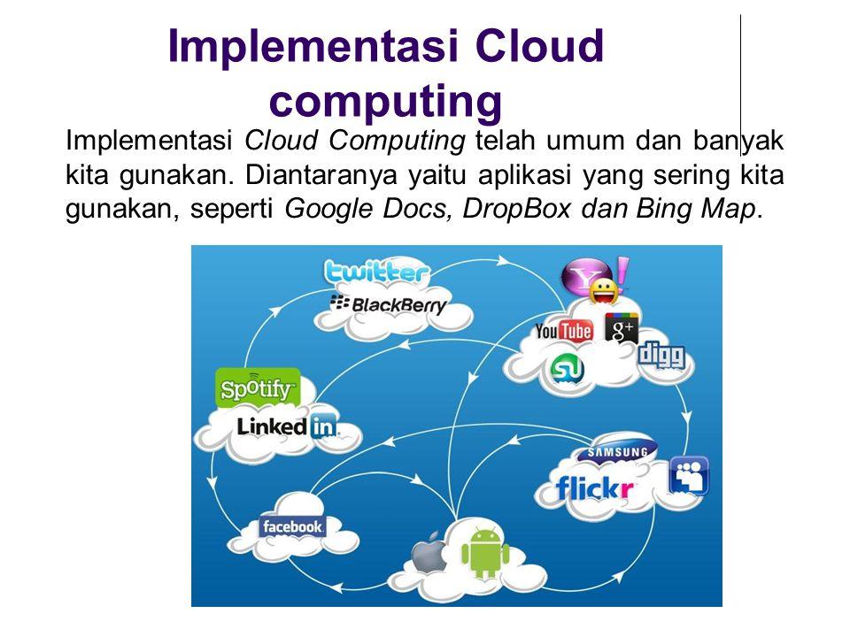 Implementasi Cloud computing Implementasi Cloud Computing telah umum dan banyak kita gunakan. Diantaranya yaitu aplikasi yang sering kita gunakan, sep