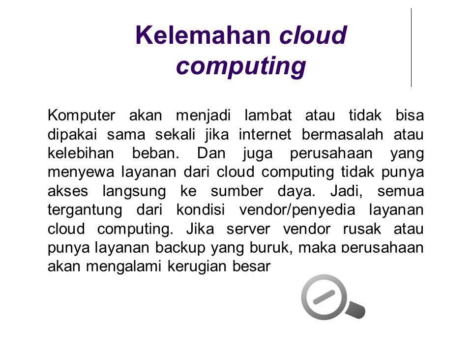 Kelemahan cloud computing Komputer akan menjadi lambat atau tidak bisa dipakai sama sekali jika internet bermasalah atau kelebihan beban. Dan juga per