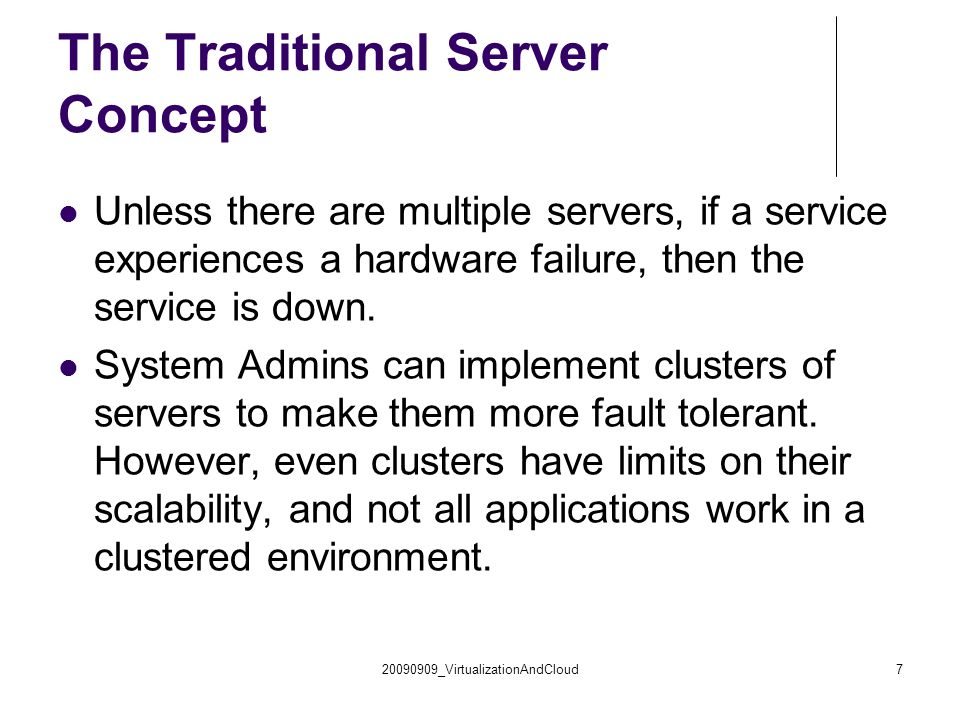 20090909_VirtualizationAndCloud7 The Traditional Server Concept Unless there are multiple servers, if a service experiences a hardware failure, then the service is down.