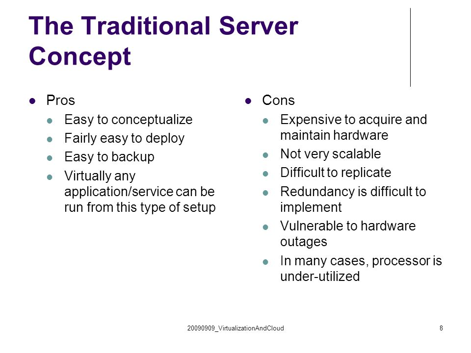 20090909_VirtualizationAndCloud8 The Traditional Server Concept Pros Easy to conceptualize Fairly easy to deploy Easy to backup Virtually any application/service can be run from this type of setup Cons Expensive to acquire and maintain hardware Not very scalable Difficult to replicate Redundancy is difficult to implement Vulnerable to hardware outages In many cases, processor is under-utilized