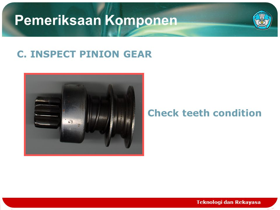 C. INSPECT PINION GEAR Check teeth condition Teknologi dan Rekayasa Pemeriksaan Komponen