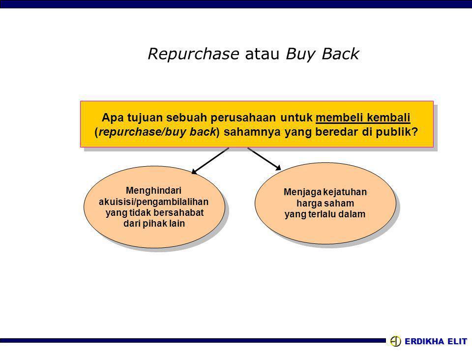 ERDIKHA ELIT Repurchase atau Buy Back Menghindari akuisisi/pengambilalihan yang tidak bersahabat dari pihak lain Menghindari akuisisi/pengambilalihan yang tidak bersahabat dari pihak lain Menjaga kejatuhan harga saham yang terlalu dalam Menjaga kejatuhan harga saham yang terlalu dalam Apa tujuan sebuah perusahaan untuk membeli kembali (repurchase/buy back) sahamnya yang beredar di publik