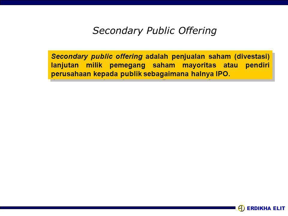 ERDIKHA ELIT Secondary Public Offering Secondary public offering adalah penjualan saham (divestasi) lanjutan milik pemegang saham mayoritas atau pendiri perusahaan kepada publik sebagaimana halnya IPO.