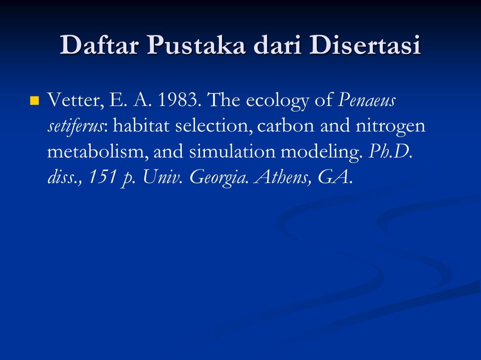 Daftar Pustaka dari Disertasi Vetter, E. A. 1983. The ecology of Penaeus setiferus: habitat selection, carbon and nitrogen metabolism, and simulation
