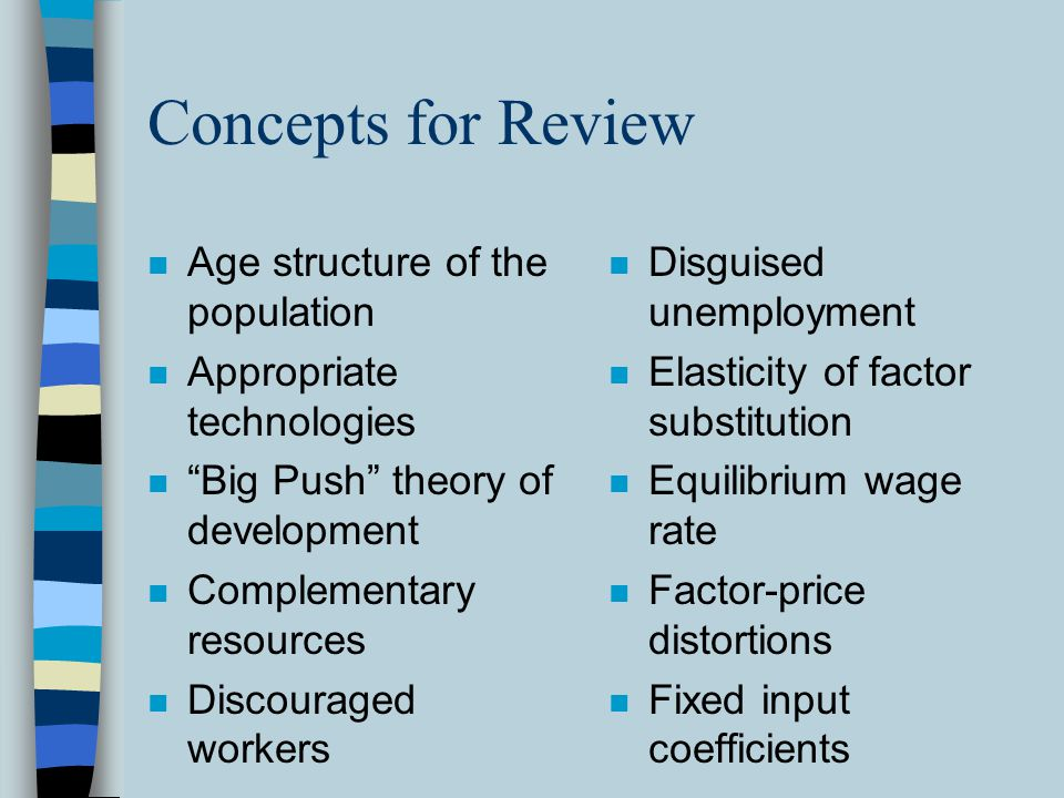 Concepts for Review n Age structure of the population n Appropriate technologies n Big Push theory of development n Complementary resources n Discouraged workers n Disguised unemployment n Elasticity of factor substitution n Equilibrium wage rate n Factor-price distortions n Fixed input coefficients
