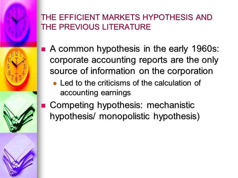 THE EFFICIENT MARKETS HYPOTHESIS AND THE PREVIOUS LITERATURE (CONT'D) Underlying the EMH: competition for information Underlying the EMH: competition for information The market is not systematically misled by accounting earnings The market is not systematically misled by accounting earnings