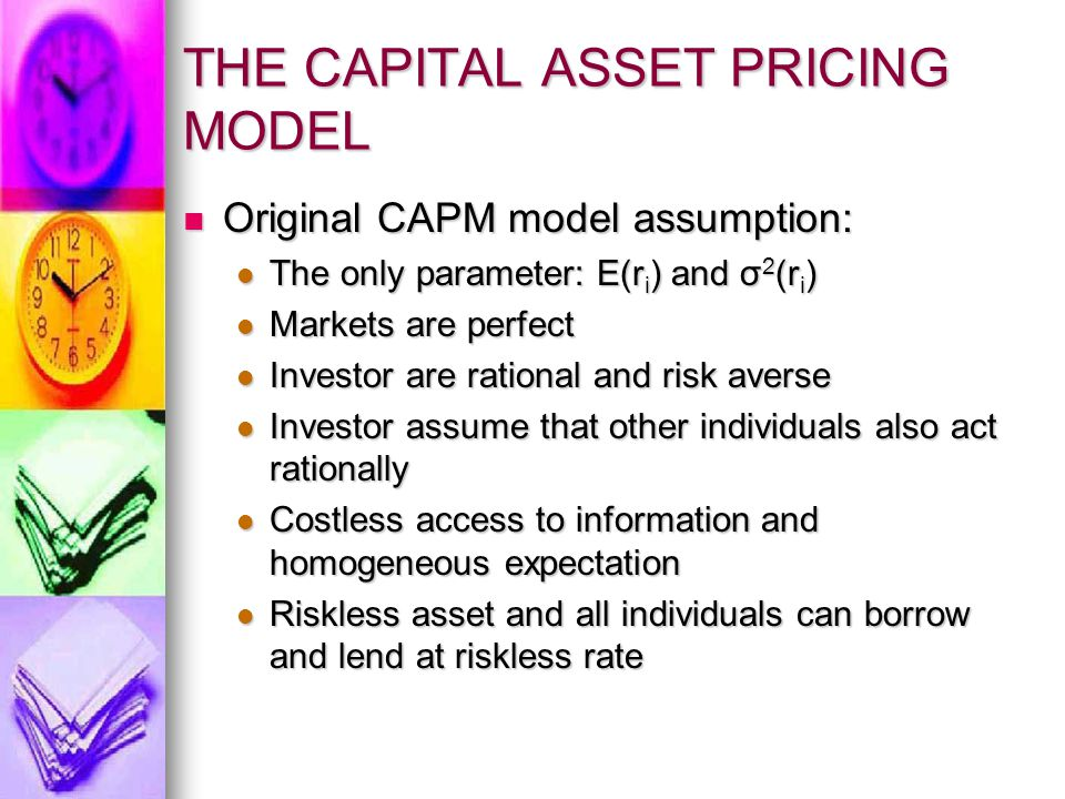 THE CAPITAL ASSET PRICING MODEL Original CAPM model assumption: Original CAPM model assumption: The only parameter: E(r i ) and σ 2 (r i ) The only pa