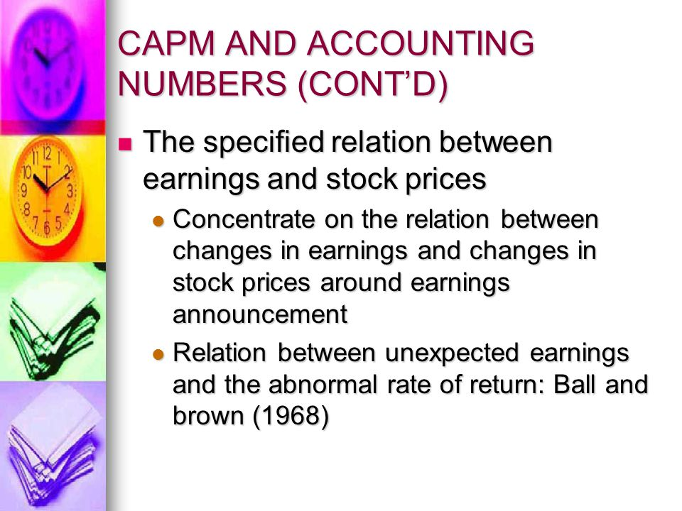 CAPM AND ACCOUNTING NUMBERS (CONT'D) The specified relation between earnings and stock prices (cont'd) The specified relation between earnings and stock prices (cont'd) Unexpected accounting earnings that are solely the result of accounting procedures will not be associate with the abnormal rate of return, unless they are also related to unexpected changes in risk or cash flow Unexpected accounting earnings that are solely the result of accounting procedures will not be associate with the abnormal rate of return, unless they are also related to unexpected changes in risk or cash flow