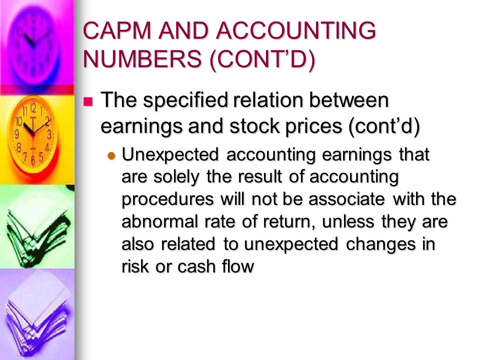 CAPM AND ACCOUNTING NUMBERS (CONT'D) The market model The market model Empirical test of the relation between abnormal rate of return and unexpected earnings require estimate of normal rates of return and unexpected earnings Empirical test of the relation between abnormal rate of return and unexpected earnings require estimate of normal rates of return and unexpected earnings Normal rates of return are typically determined by using the market model: Normal rates of return are typically determined by using the market model: R it = α i + β i r mt +  it R it = α i + β i r mt +  it  it is abnormal rate of return  it is abnormal rate of return