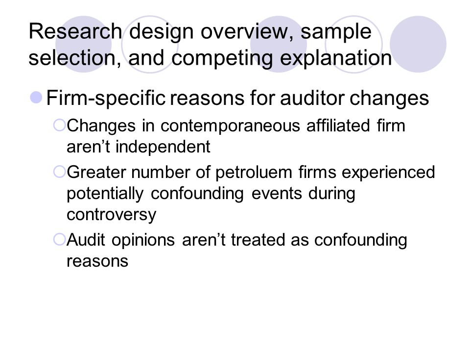 Research design overview, sample selection, and competing explanation Firm-specific reasons for auditor changes  Changes in contemporaneous affiliated firm aren't independent  Greater number of petroluem firms experienced potentially confounding events during controversy  Audit opinions aren't treated as confounding reasons
