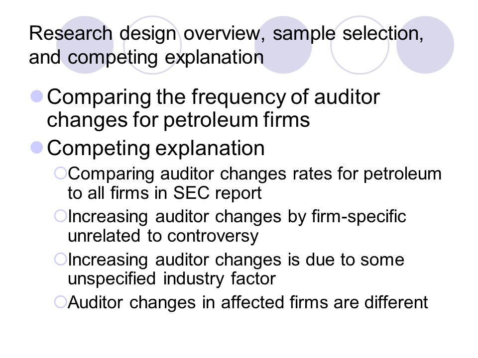 Research design overview, sample selection, and competing explanation Comparing the frequency of auditor changes for petroleum firms Competing explanation  Comparing auditor changes rates for petroleum to all firms in SEC report  Increasing auditor changes by firm-specific unrelated to controversy  Increasing auditor changes is due to some unspecified industry factor  Auditor changes in affected firms are different