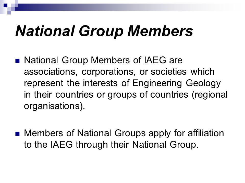 National Group Members National Group Members of IAEG are associations, corporations, or societies which represent the interests of Engineering Geology in their countries or groups of countries (regional organisations).