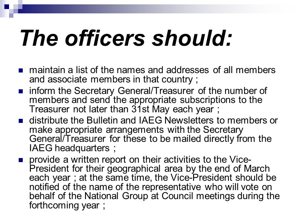 The officers should: maintain a list of the names and addresses of all members and associate members in that country ; inform the Secretary General/Treasurer of the number of members and send the appropriate subscriptions to the Treasurer not later than 31st May each year ; distribute the Bulletin and IAEG Newsletters to members or make appropriate arrangements with the Secretary General/Treasurer for these to be mailed directly from the IAEG headquarters ; provide a written report on their activities to the Vice- President for their geographical area by the end of March each year ; at the same time, the Vice-President should be notified of the name of the representative who will vote on behalf of the National Group at Council meetings during the forthcoming year ;