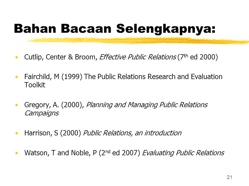 21 Bahan Bacaan Selengkapnya: Cutlip, Center & Broom, Effective Public Relations (7 th ed 2000) Fairchild, M (1999) The Public Relations Research and