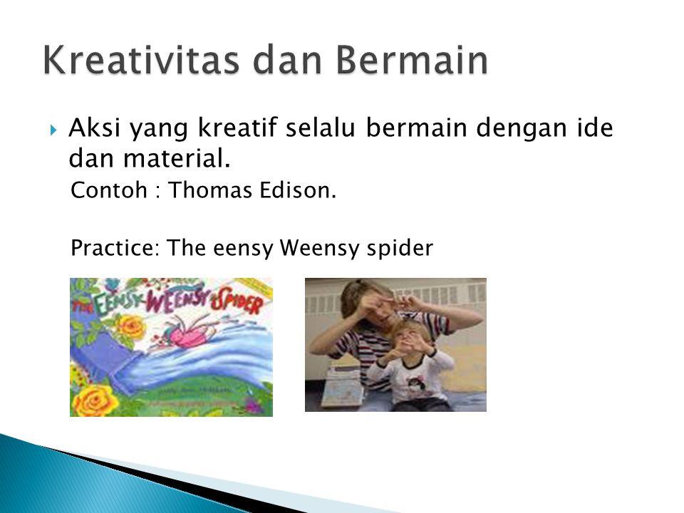 Aksi yang kreatif selalu bermain dengan ide dan material. Contoh : Thomas Edison. Practice: The eensy Weensy spider