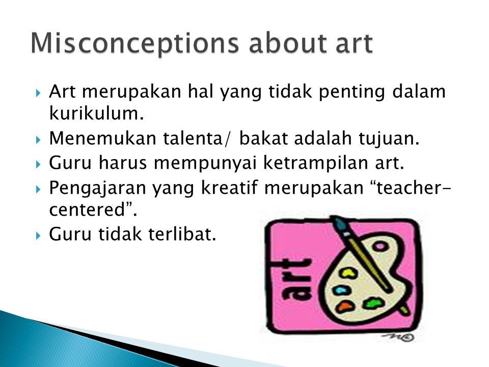  Art merupakan hal yang tidak penting dalam kurikulum.  Menemukan talenta/ bakat adalah tujuan.  Guru harus mempunyai ketrampilan art.  Pengajaran
