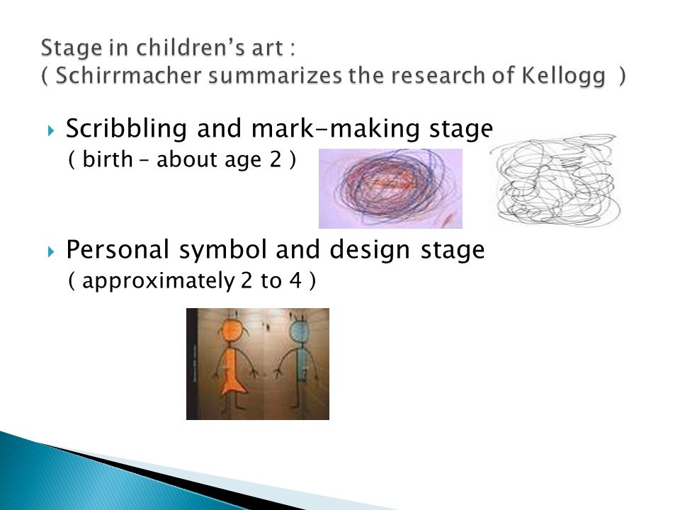  Scribbling and mark-making stage ( birth – about age 2 )  Personal symbol and design stage ( approximately 2 to 4 )