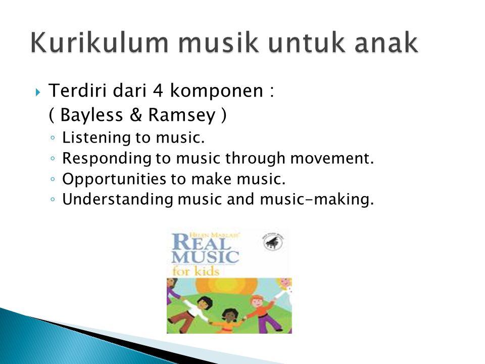  Terdiri dari 4 komponen : ( Bayless & Ramsey ) ◦ Listening to music. ◦ Responding to music through movement. ◦ Opportunities to make music. ◦ Unders