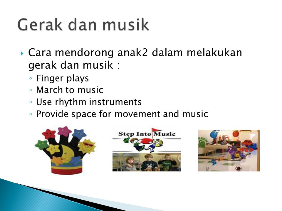  Cara mendorong anak2 dalam melakukan gerak dan musik : ◦ Finger plays ◦ March to music ◦ Use rhythm instruments ◦ Provide space for movement and mus