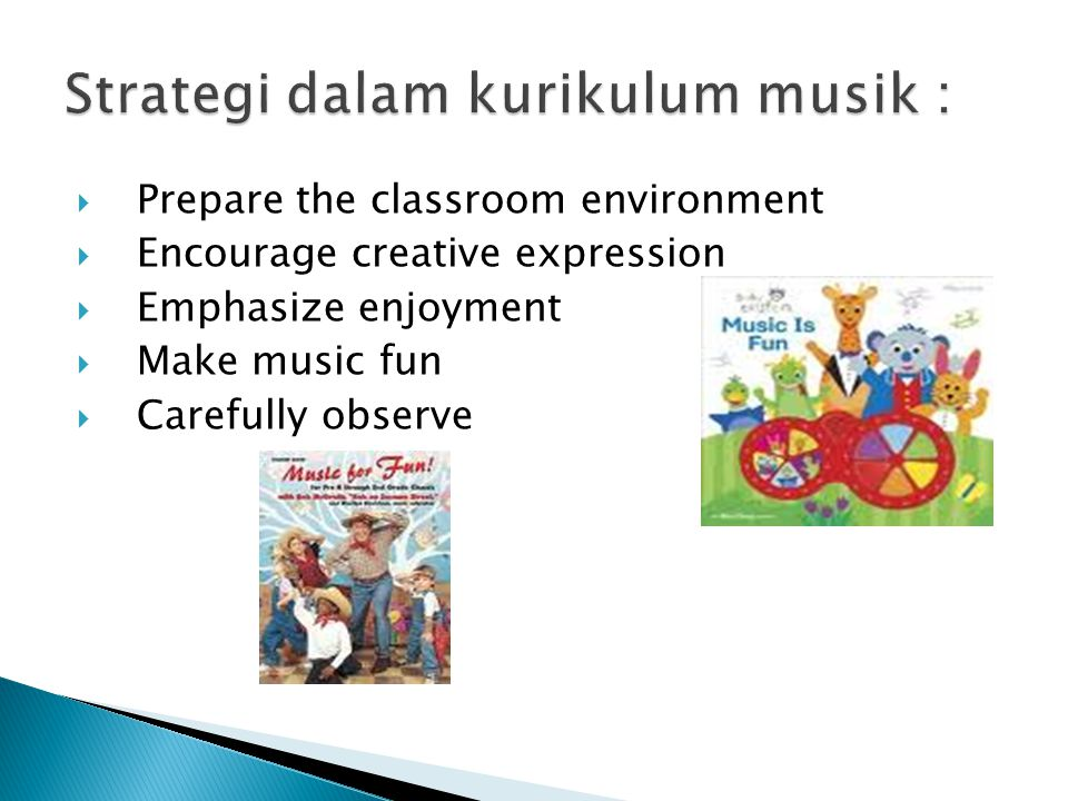  Prepare the classroom environment  Encourage creative expression  Emphasize enjoyment  Make music fun  Carefully observe