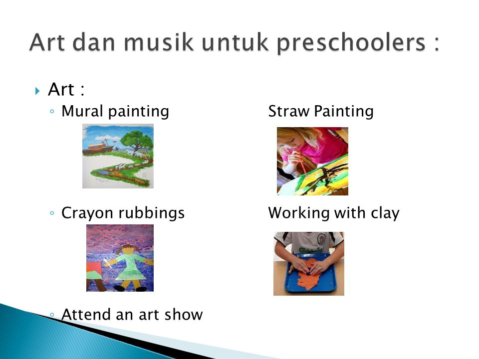  Art : ◦ Mural paintingStraw Painting ◦ Crayon rubbingsWorking with clay ◦ Attend an art show