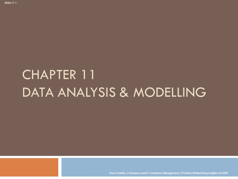 Slide 11.1 Dave Chaffey, E-Business and E-Commerce Management, 3 rd Edition © Marketing Insights Ltd 2007 CHAPTER 11 DATA ANALYSIS & MODELLING