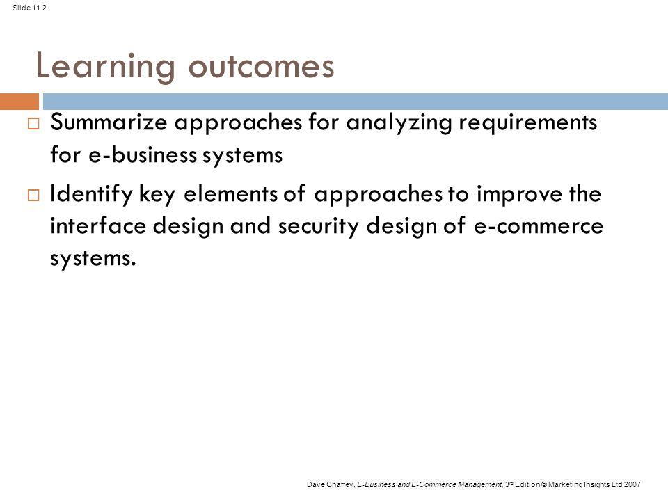 Slide 11.2 Dave Chaffey, E-Business and E-Commerce Management, 3 rd Edition © Marketing Insights Ltd 2007 Learning outcomes  Summarize approaches for