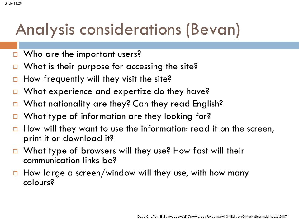 Slide 11.26 Dave Chaffey, E-Business and E-Commerce Management, 3 rd Edition © Marketing Insights Ltd 2007 Analysis considerations (Bevan)  Who are t