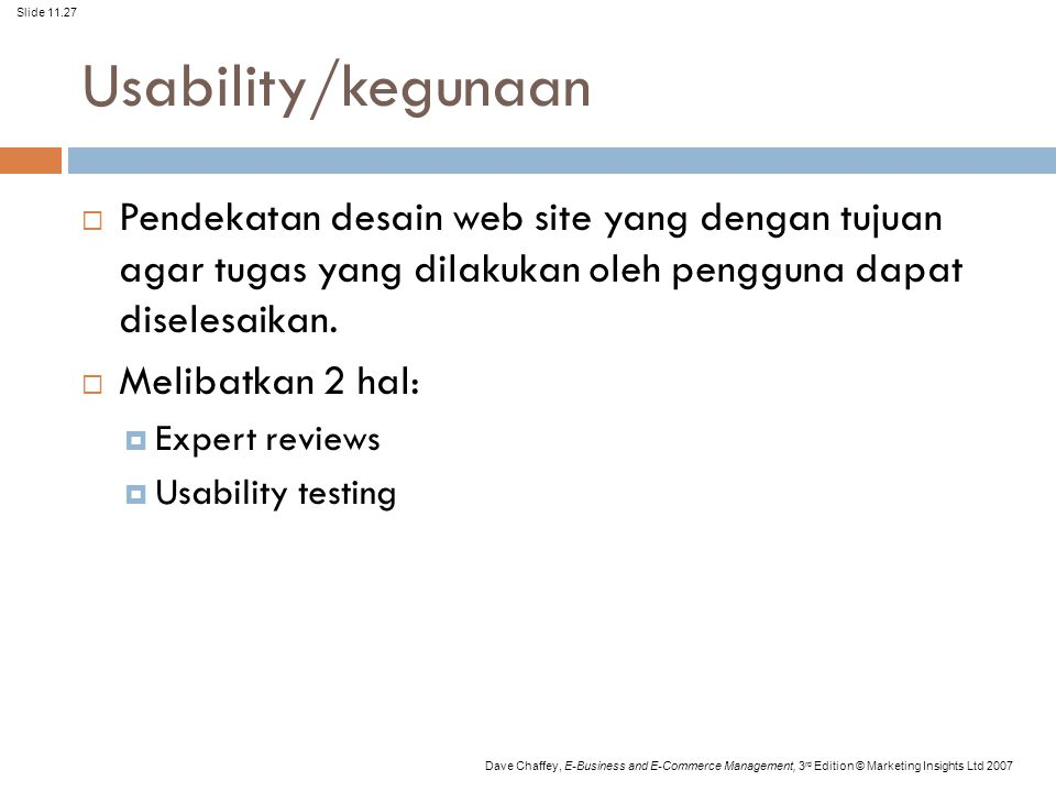 Slide 11.27 Dave Chaffey, E-Business and E-Commerce Management, 3 rd Edition © Marketing Insights Ltd 2007 Usability/kegunaan  Pendekatan desain web