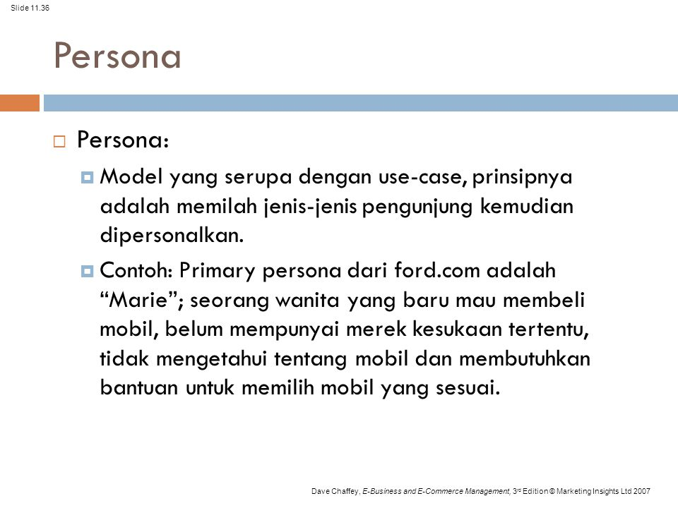 Slide 11.36 Dave Chaffey, E-Business and E-Commerce Management, 3 rd Edition © Marketing Insights Ltd 2007 Persona  Persona:  Model yang serupa deng