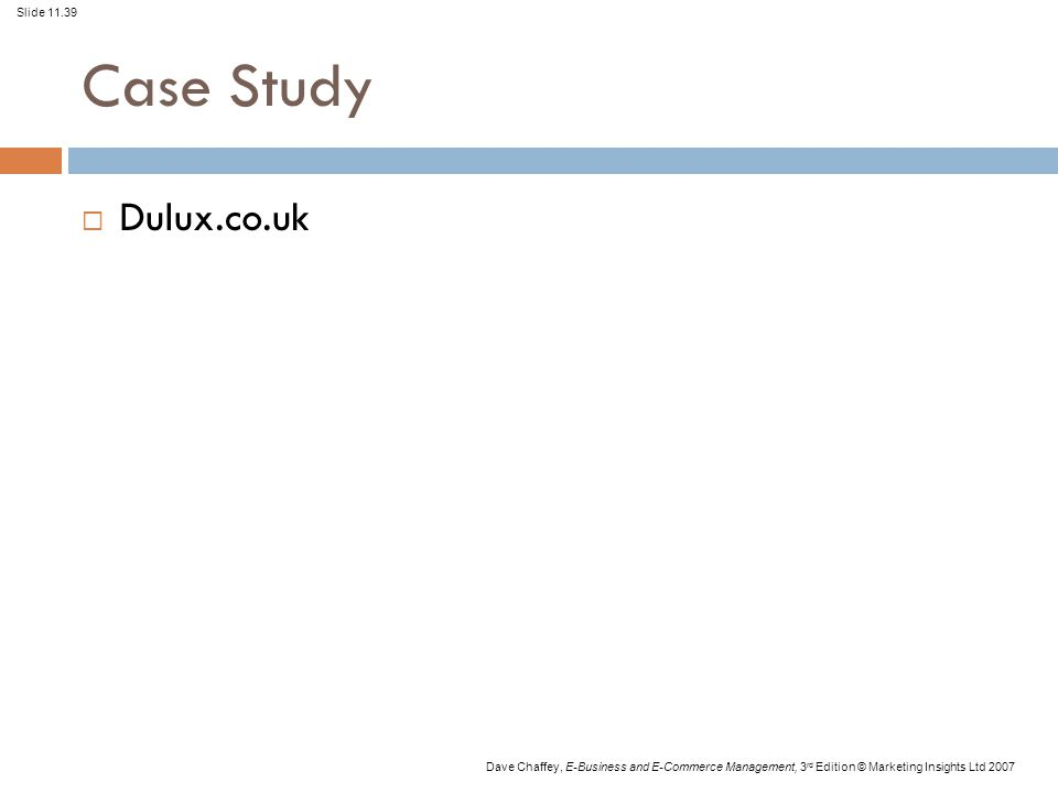 Slide 11.39 Dave Chaffey, E-Business and E-Commerce Management, 3 rd Edition © Marketing Insights Ltd 2007 Case Study  Dulux.co.uk